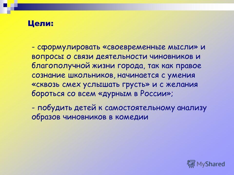 Цели: - сформулировать «своевременные мысли» и вопросы о связи деятельности чиновников и благополучной жизни города, так как правое сознание школьников, начинается с умения «сквозь смех услышать грусть» и с желания бороться со всем «дурным в России»;