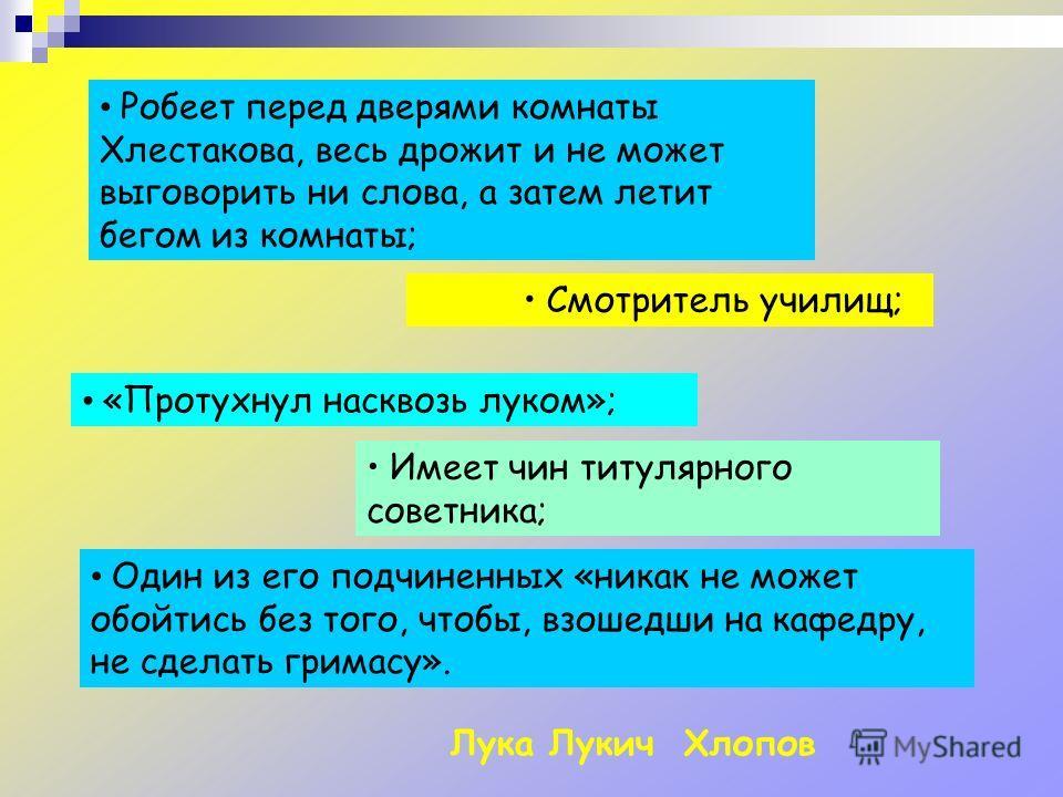 Робеет перед дверями комнаты Хлестакова, весь дрожит и не может выговорить ни слова, а затем летит бегом из комнаты; Смотритель училищ; Имеет чин титулярного советника; «Протухнул насквозь луком»; Один из его подчиненных «никак не может обойтись без