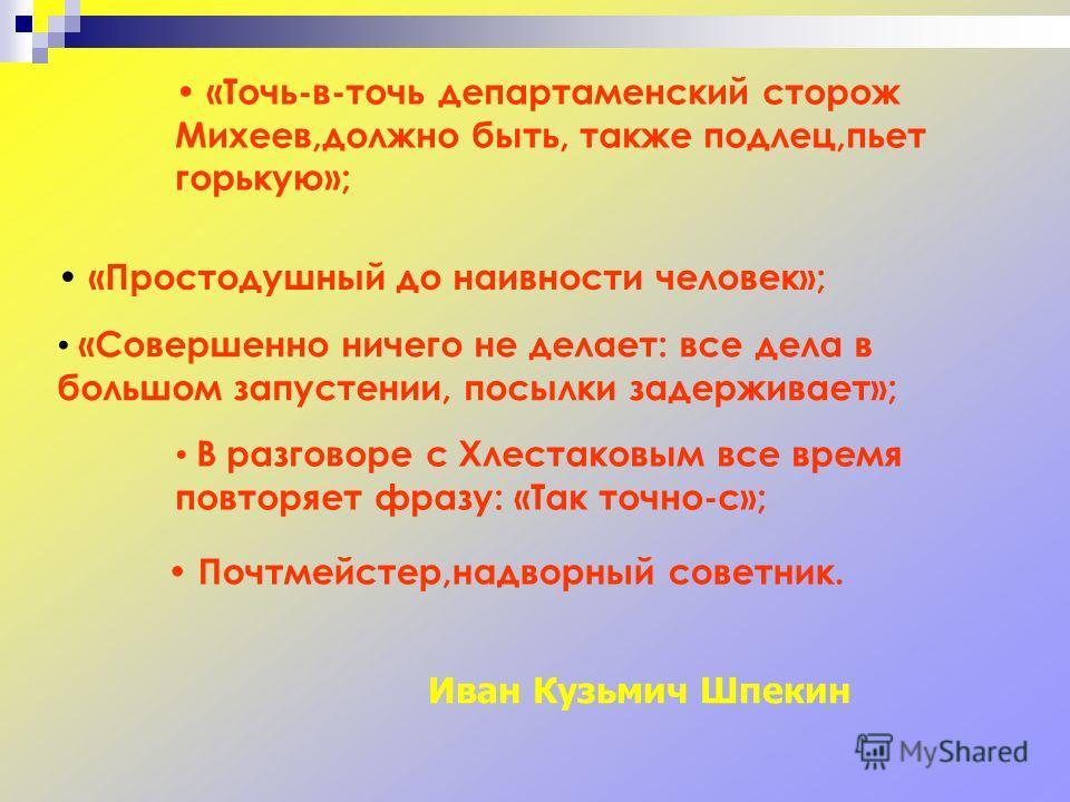 «Точь-в-точь департаменский сторож Михеев,должно быть, также подлец,пьет горькую»; «Простодушный до наивности человек»; «Совершенно ничего не делает: все дела в большом запустении, посылки задерживает»; В разговоре с Хлестаковым все время повторяет ф