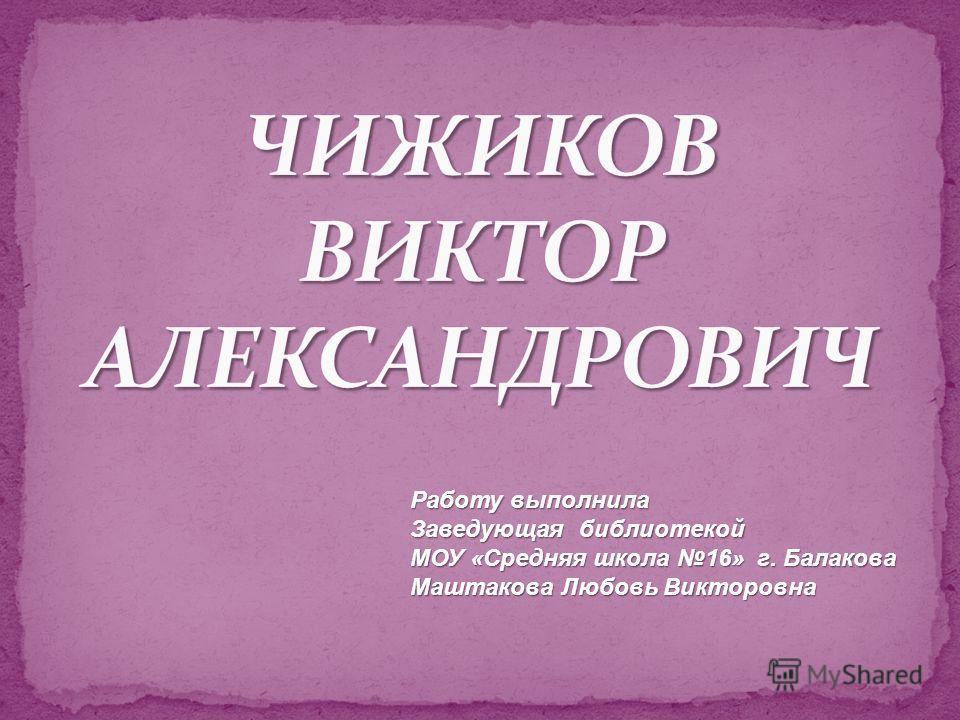 Работу выполнила Заведующая библиотекой МОУ «Средняя школа 16» г. Балакова Маштакова Любовь Викторовна