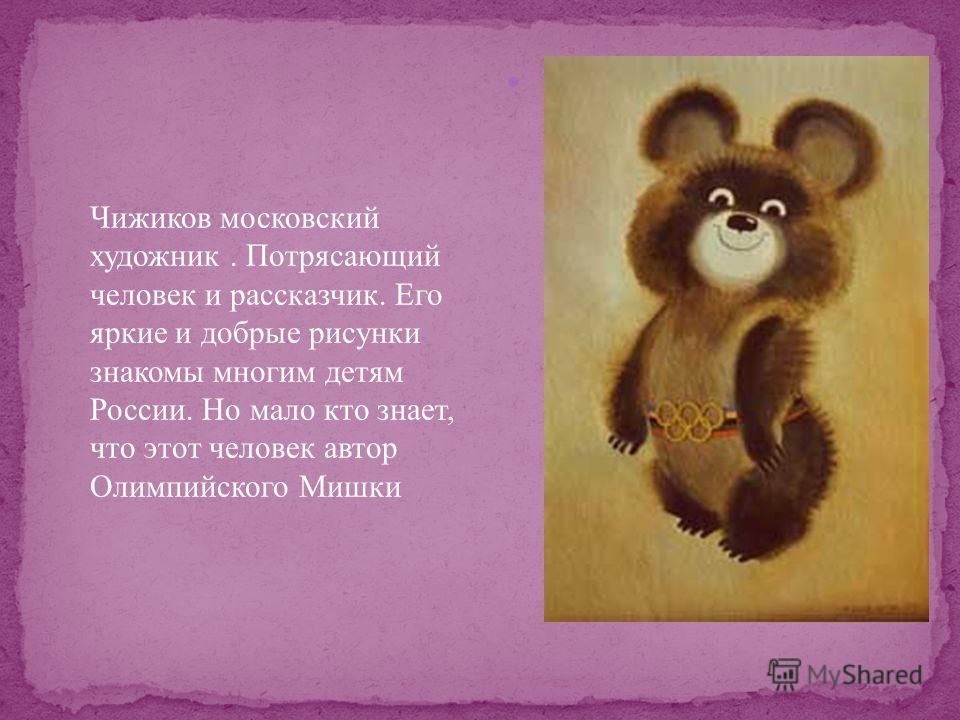 Чижиков московский художник. Потрясающий человек и рассказчик. Его яркие и добрые рисунки знакомы многим детям России. Но мало кто знает, что этот человек автор Олимпийского Мишки