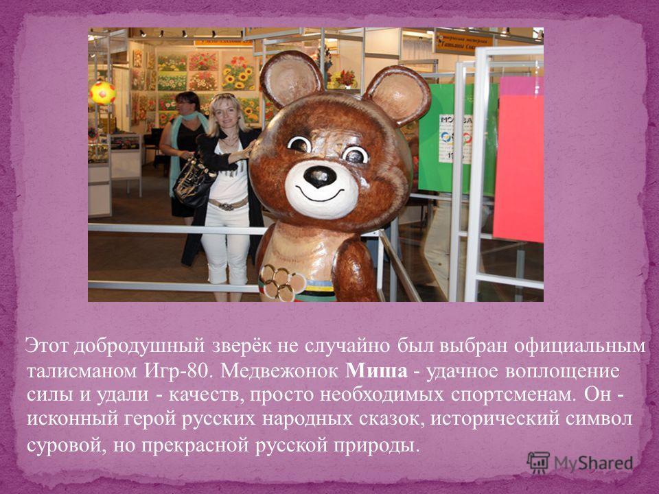 Этот добродушный зверёк не случайно был выбран официальным талисманом Игр-80. Медвежонок Миша - удачное воплощение силы и удали - качеств, просто необходимых спортсменам. Он - исконный герой русских народных сказок, исторический символ суровой, но пр