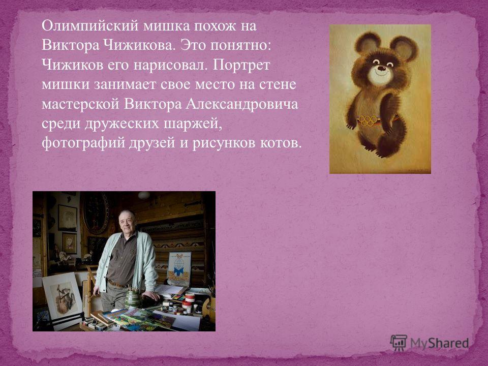 Олимпийский мишка похож на Виктора Чижикова. Это понятно: Чижиков его нарисовал. Портрет мишки занимает свое место на стене мастерской Виктора Александровича среди дружеских шаржей, фотографий друзей и рисунков котов.