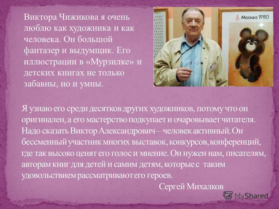 Виктора Чижикова я очень люблю как художника и как человека. Он большой фантазер и выдумщик. Его иллюстрации в «Мурзилке» и детских книгах не только забавны, но и умны.
