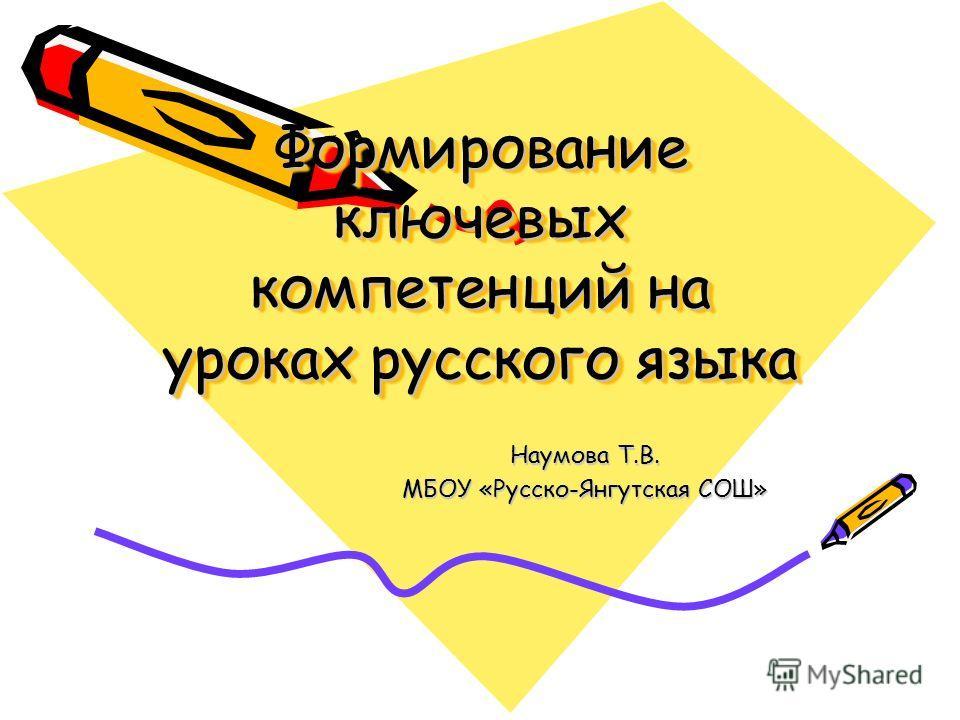 Формирование ключевых компетенций на уроках русского языка Наумова Т.В. МБОУ «Русско-Янгутская СОШ»
