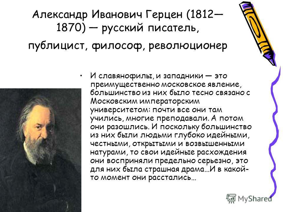 Александр Иванович Герцен (1812 1870) русский писатель, публицист, философ, революционер И славянофилы, и западники это преимущественно московское явление, большинство из них было тесно связано с Московским императорским университетом: почти все они