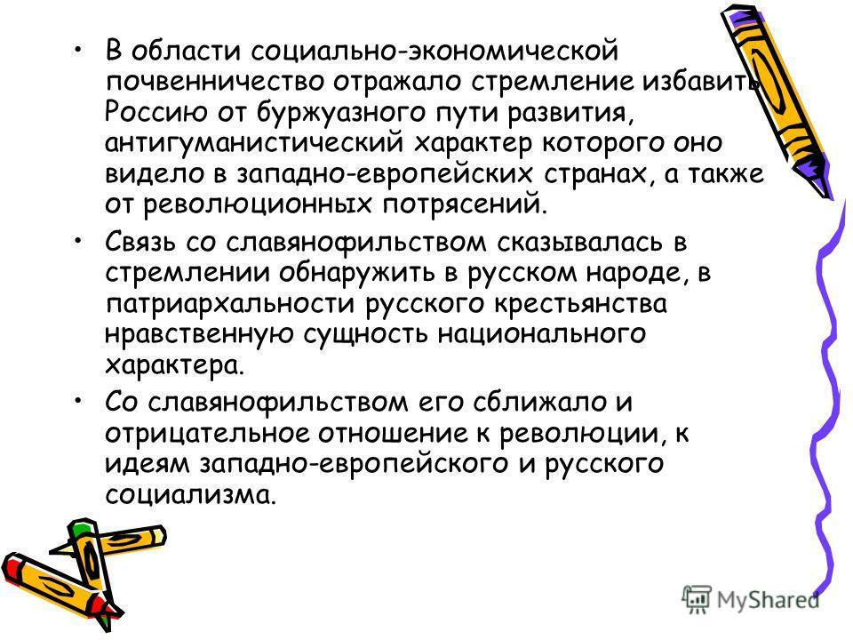 В области социально-экономической почвенничество отражало стремление избавить Россию от буржуазного пути развития, антигуманистический характер которого оно видело в западно-европейских странах, а также от революционных потрясений. Связь со славянофи