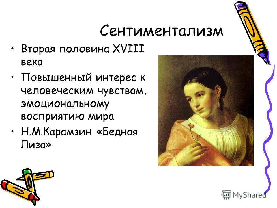 Сентиментализм Вторая половина XVIII века Повышенный интерес к человеческим чувствам, эмоциональному восприятию мира Н.М.Карамзин «Бедная Лиза»