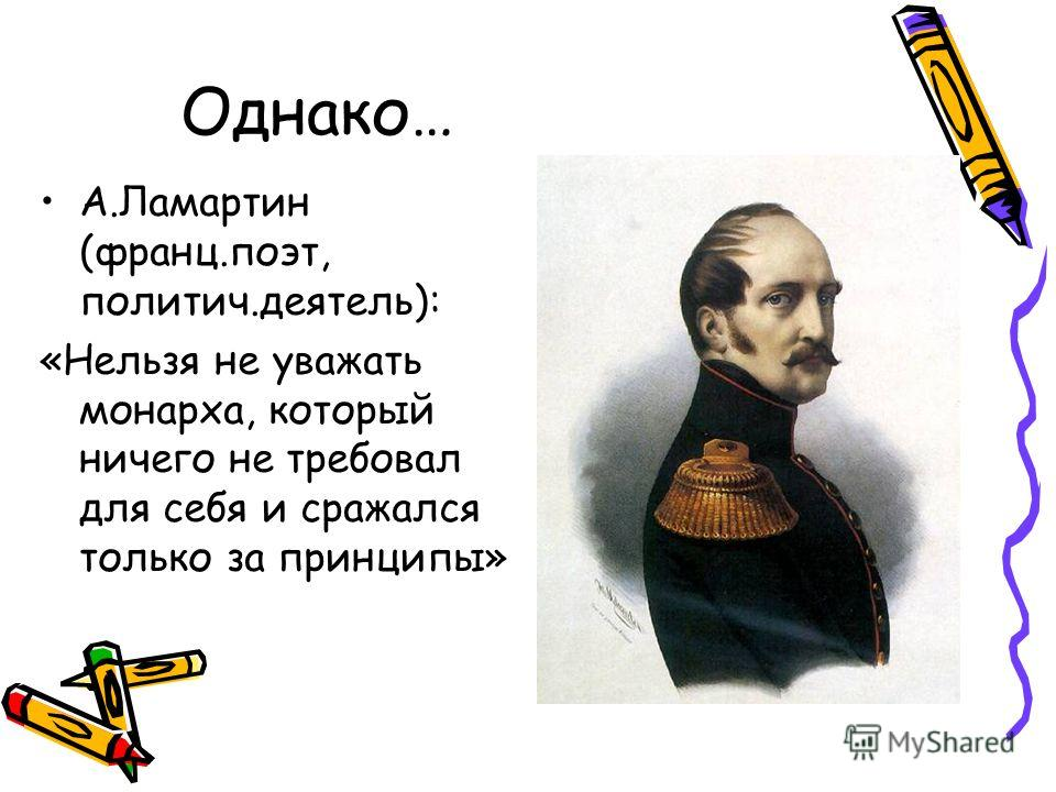 Однако… А.Ламартин (франц.поэт, политич.деятель): «Нельзя не уважать монарха, который ничего не требовал для себя и сражался только за принципы»