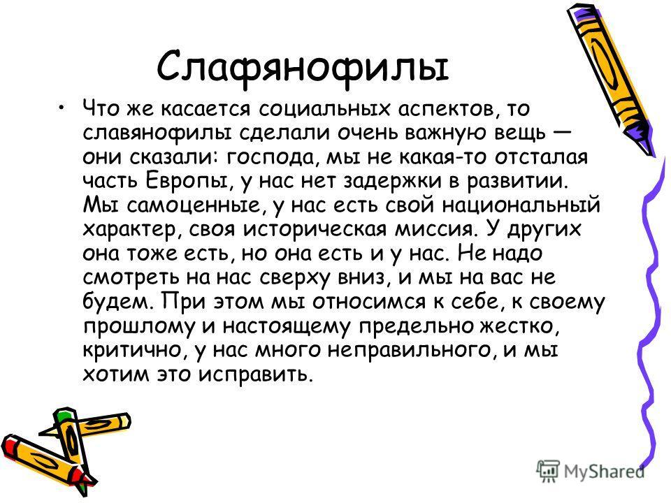 Слафянофилы Что же касается социальных аспектов, то славянофилы сделали очень важную вещь они сказали: господа, мы не какая-то отсталая часть Европы, у нас нет задержки в развитии. Мы самоценные, у нас есть свой национальный характер, своя историческ