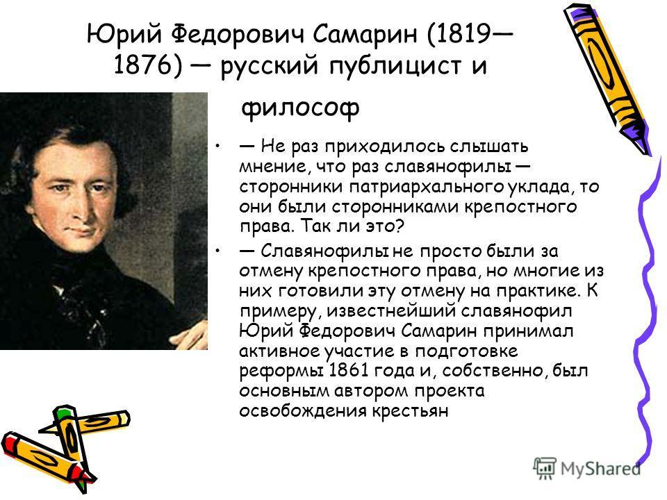 Юрий Федорович Самарин (1819 1876) русский публицист и философ Не раз приходилось слышать мнение, что раз славянофилы сторонники патриархального уклада, то они были сторонниками крепостного права. Так ли это? Славянофилы не просто были за отмену креп