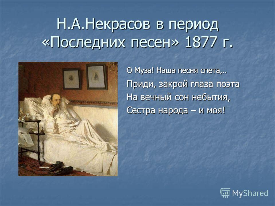 Н.А.Некрасов в период «Последних песен» 1877 г. О Муза! Наша песня спета,.. Приди, закрой глаза поэта На вечный сон небытия, Сестра народа – и моя!