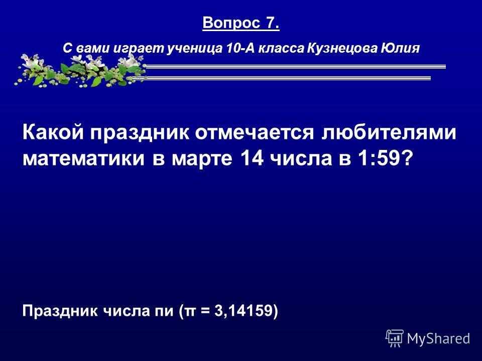 Вопрос 7. С вами играет ученица 10-А класса Кузнецова Юлия Какой праздник отмечается любителями математики в марте 14 числа в 1:59? Праздник числа пи (π = 3,14159)