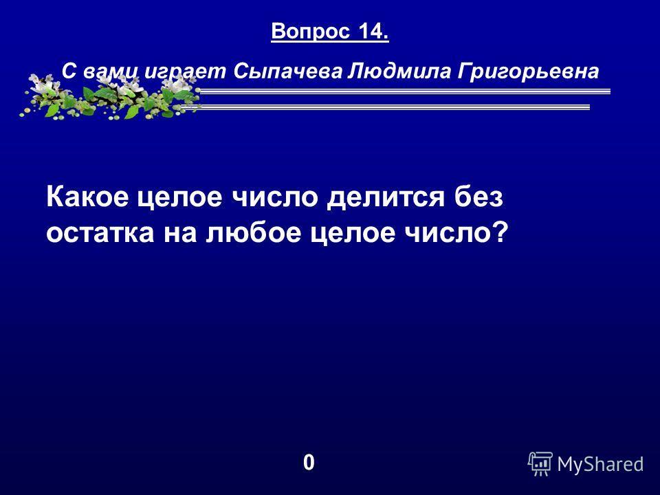 Вопрос 14. С вами играет Сыпачева Людмила Григорьевна Какое целое число делится без остатка на любое целое число? 0