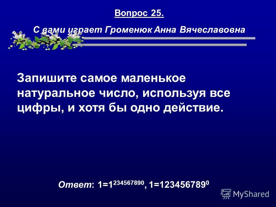 Вопрос 25. С вами играет Громенюк Анна Вячеславовна Запишите самое маленькое натуральное число, используя все цифры, и хотя бы одно действие. Ответ: 1=1 234567890, 1=123456789 0
