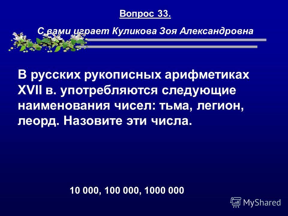 Вопрос 33. С вами играет Куликова Зоя Александровна В русских рукописных арифметиках XVII в. употребляются следующие наименования чисел: тьма, легион, леорд. Назовите эти числа. 10 000, 100 000, 1000 000