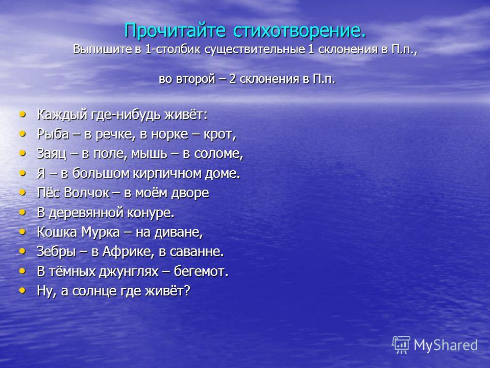 Прочитайте стихотворение. Выпишите в 1-столбик существительные 1 склонения в П.п., во второй – 2 склонения в П.п. Каждый где-нибудь живёт: Каждый где-нибудь живёт: Рыба – в речке, в норке – крот, Рыба – в речке, в норке – крот, Заяц – в поле, мышь –