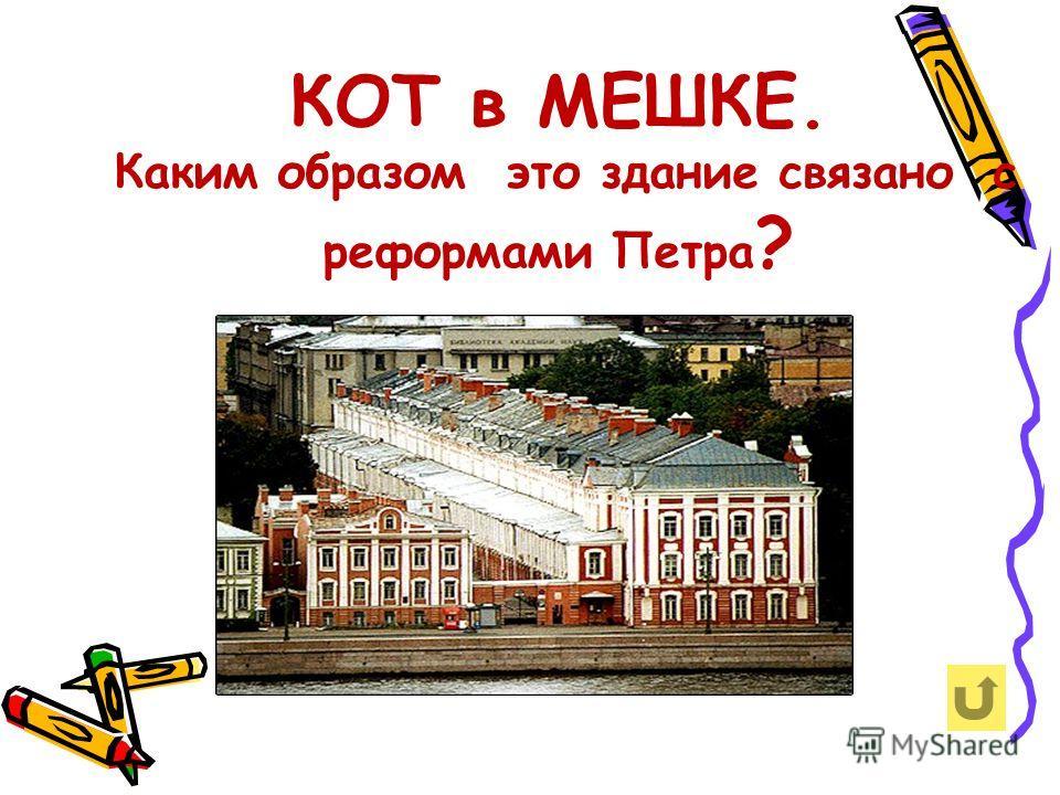 КОТ в МЕШКЕ. Каким образом это здание связано с реформами Петра ?