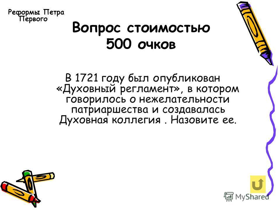 Вопрос стоимостью 500 очков Реформы Петра Первого В 1721 году был опубликован «Духовный регламент», в котором говорилось о нежелательности патриаршества и создавалась Духовная коллегия. Назовите ее.