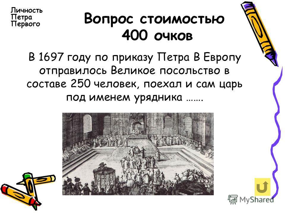 Вопрос стоимостью 400 очков Личность Петра Первого В 1697 году по приказу Петра В Европу отправилось Великое посольство в составе 250 человек, поехал и сам царь под именем урядника …….