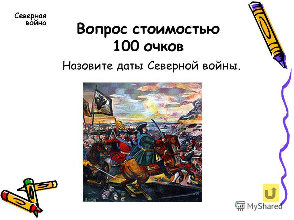 Вопрос стоимостью 100 очков Северная война Назовите даты Северной войны.
