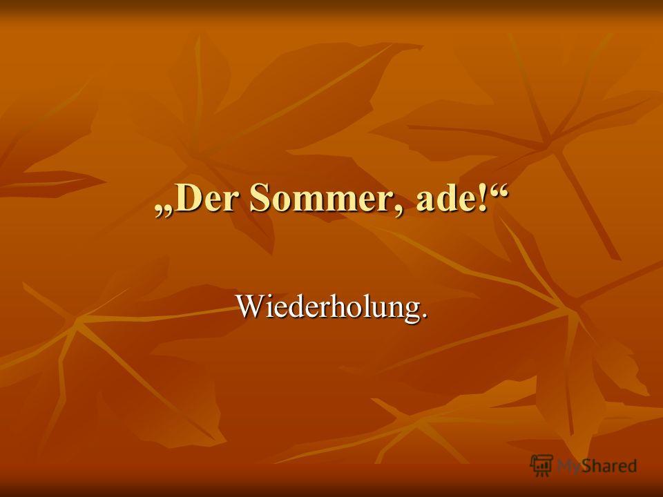 Der Sommer, ade! Wiederholung.