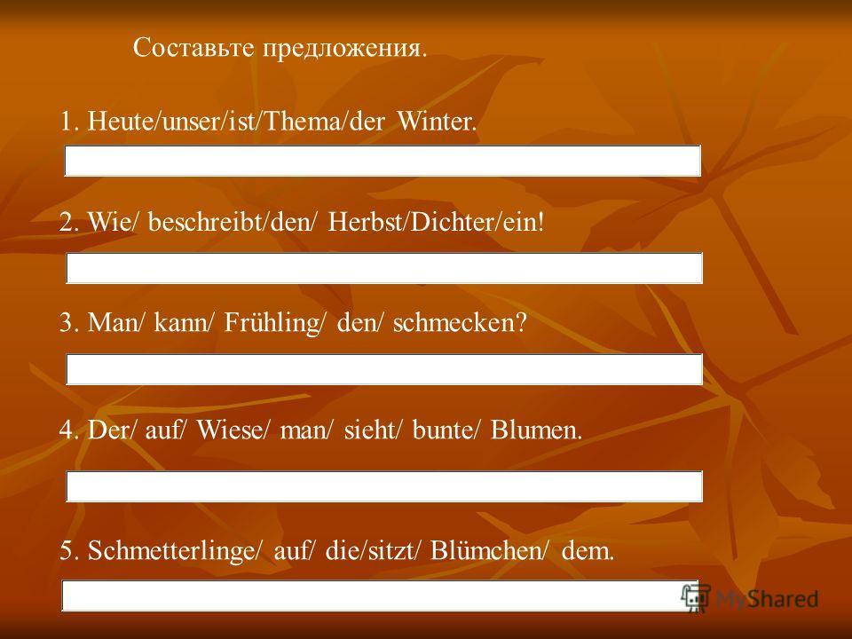 Составьте предложения. 1. Heute/unser/ist/Thema/der Winter. 2. Wie/ beschreibt/den/ Herbst/Dichter/ein! 3. Man/ kann/ Frühling/ den/ schmecken? 4. Der/ auf/ Wiese/ man/ sieht/ bunte/ Blumen. 5. Schmetterlinge/ auf/ die/sitzt/ Blümchen/ dem.