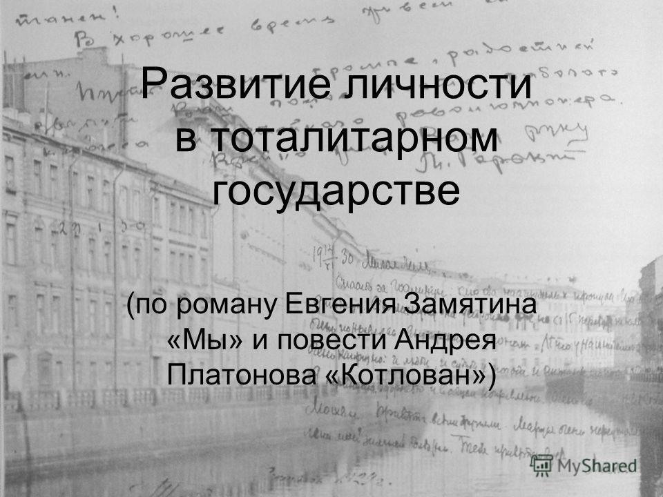 Развитие личности в тоталитарном государстве (по роману Евгения Замятина «Мы» и повести Андрея Платонова «Котлован»)