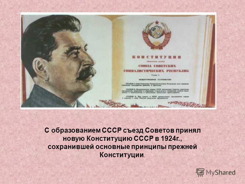 С образованием СССР съезд Советов принял новую Конституцию СССР в 1924г., сохранившей основные принципы прежней Конституции.