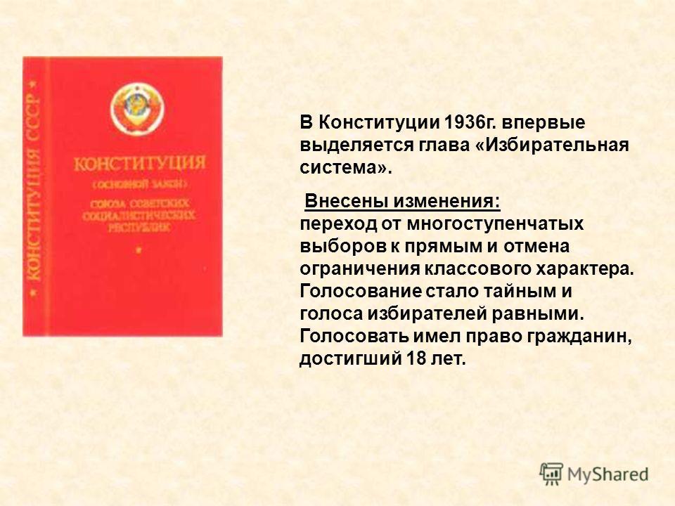 В Конституции 1936г. впервые выделяется глава «Избирательная система». Внесены изменения: переход от многоступенчатых выборов к прямым и отмена ограничения классового характера. Голосование стало тайным и голоса избирателей равными. Голосовать имел п
