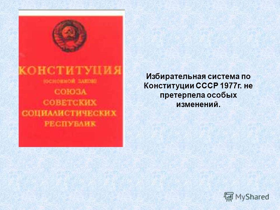 Избирательная система по Конституции СССР 1977г. не претерпела особых изменений.