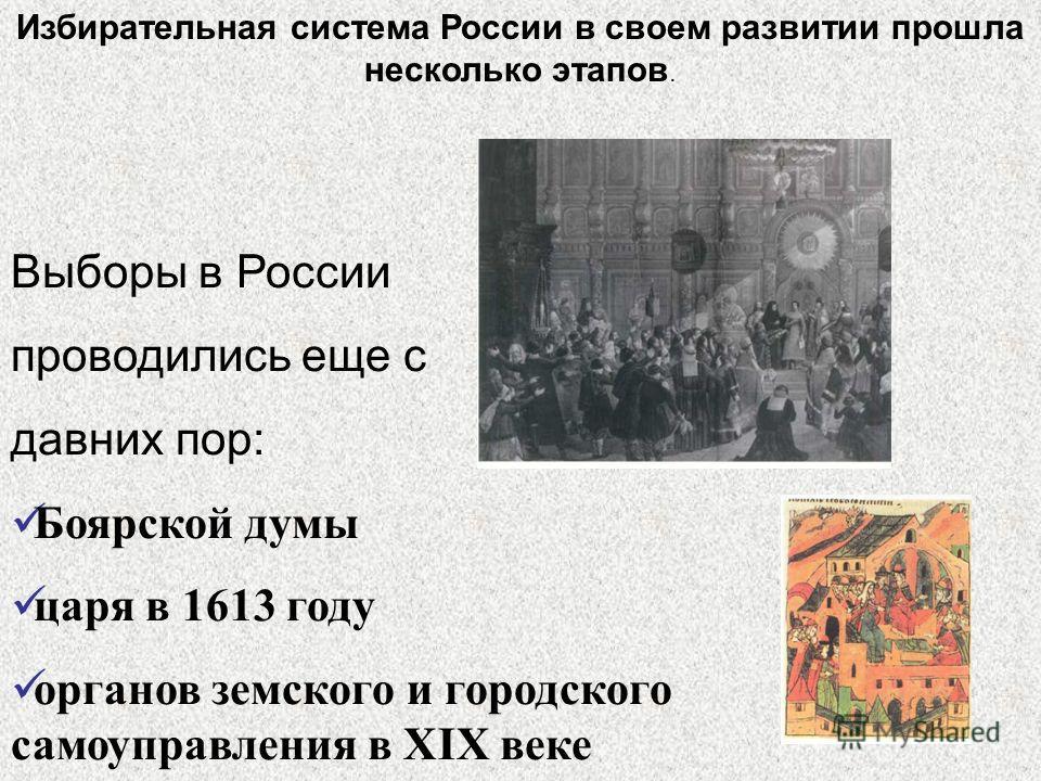 Выборы в России проводились еще с давних пор: Боярской думы царя в 1613 году органов земского и городского самоуправления в XIX веке Избирательная система России в своем развитии прошла несколько этапов.
