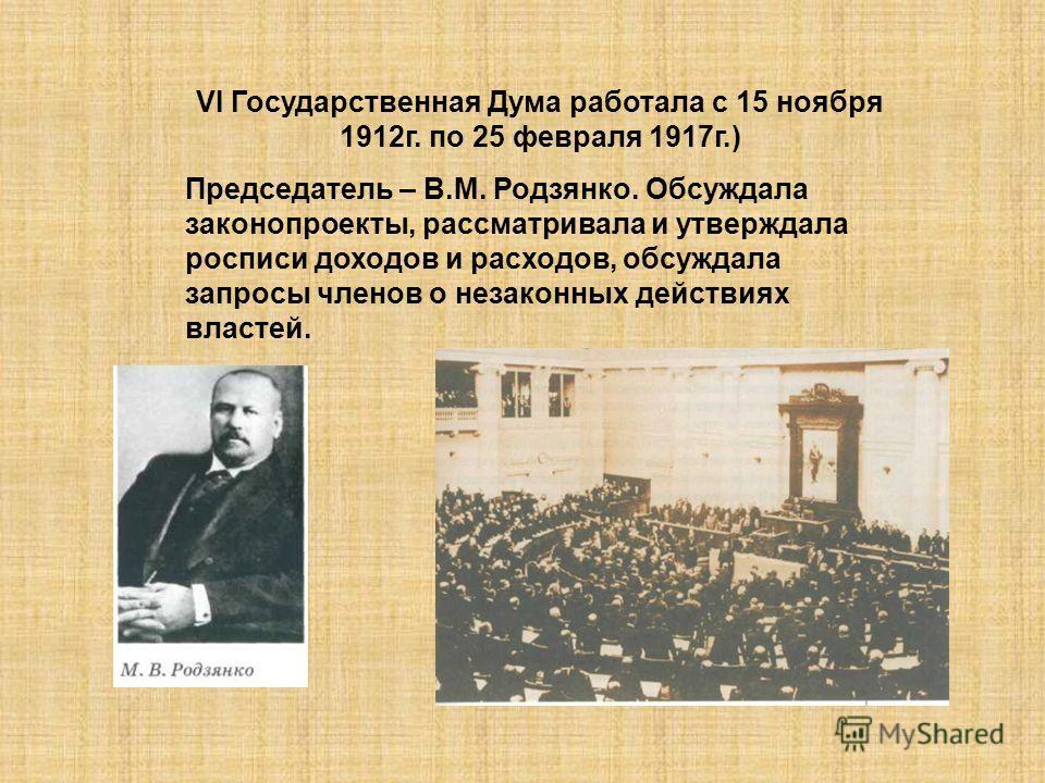 VI Государственная Дума работала с 15 ноября 1912г. по 25 февраля 1917г.) Председатель – В.М. Родзянко. Обсуждала законопроекты, рассматривала и утверждала росписи доходов и расходов, обсуждала запросы членов о незаконных действиях властей.