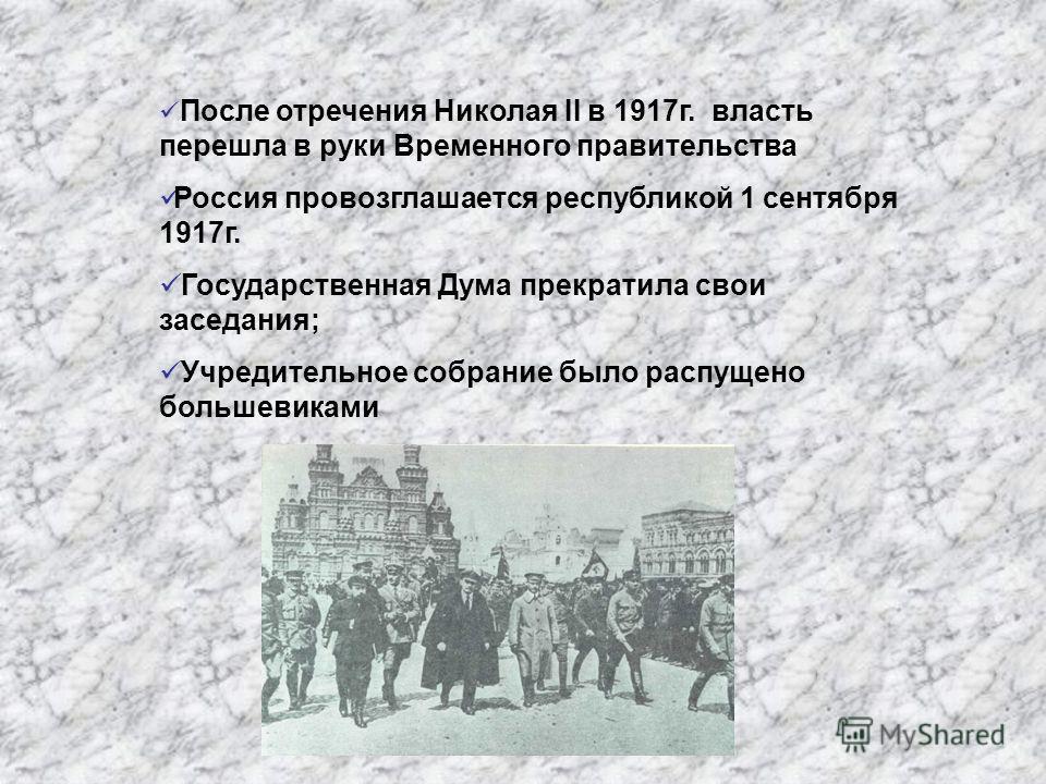 После отречения Николая II в 1917г. власть перешла в руки Временного правительства Россия провозглашается республикой 1 сентября 1917г. Государственная Дума прекратила свои заседания; Учредительное собрание было распущено большевиками