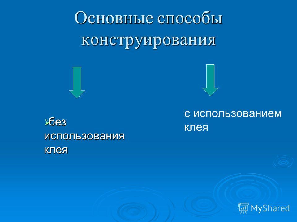 Основные способы конструирования без использования клея без использования клея с использованием клея