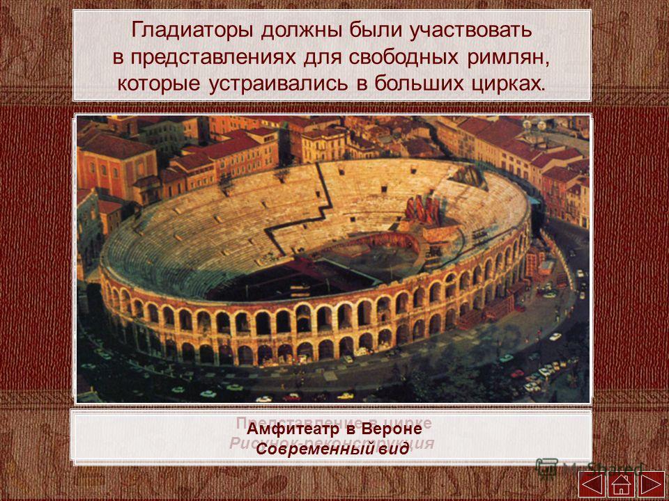 Представление в цирке Рисунок-реконструкция Амфитеатр в Вероне Современный вид Гладиаторы должны были участвовать в представлениях для свободных римлян, которые устраивались в больших цирках.