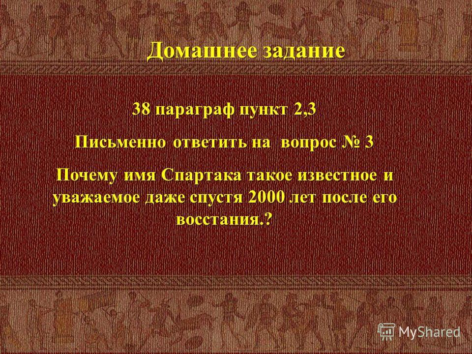 Домашнее задание 38 параграф пункт 2,3 Письменно ответить на вопрос 3 Почему имя Спартака такое известное и уважаемое даже спустя 2000 лет после его восстания.?