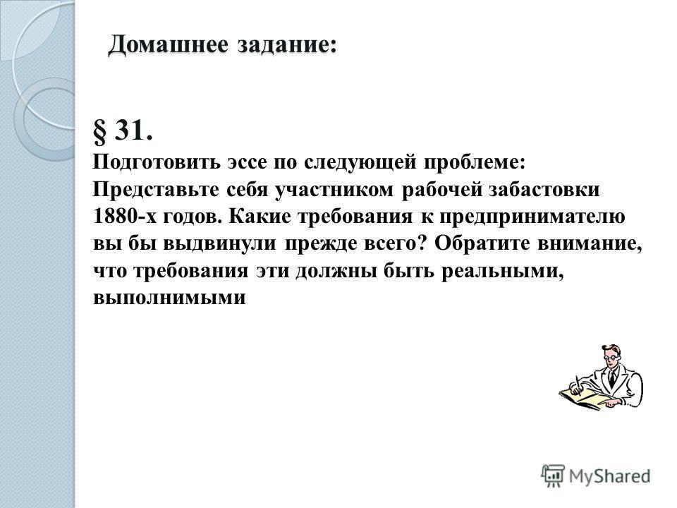 Домашнее задание: § 31. Подготовить эссе по следующей проблеме: Представьте себя участником рабочей забастовки 1880-х годов. Какие требования к предпринимателю вы бы выдвинули прежде всего? Обратите внимание, что требования эти должны быть реальными,