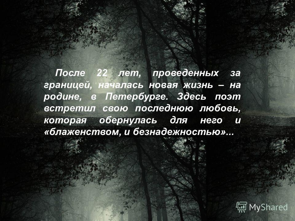 После 22 лет, проведенных за границей, началась новая жизнь – на родине, в Петербурге. Здесь поэт встретил свою последнюю любовь, которая обернулась для него и «блаженством, и безнадежностью»...