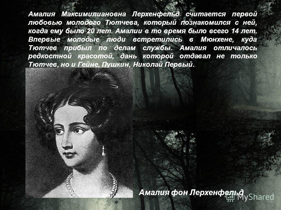 Амалия Максимилиановна Лерхенфельд считается первой любовью молодого Тютчева, который познакомился с ней, когда ему было 20 лет. Амалии в то время было всего 14 лет. Впервые молодые люди встретились в Мюнхене, куда Тютчев прибыл по делам службы. Амал