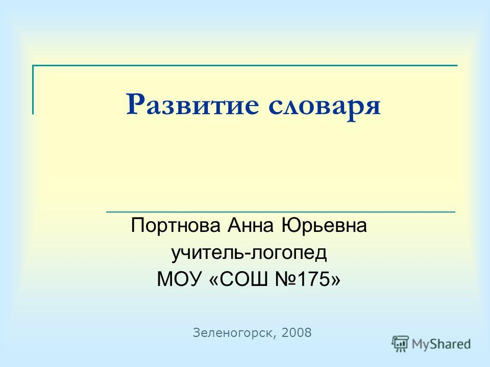Развитие словаря Портнова Анна Юрьевна учитель-логопед МОУ «СОШ 175» Зеленогорск, 2008
