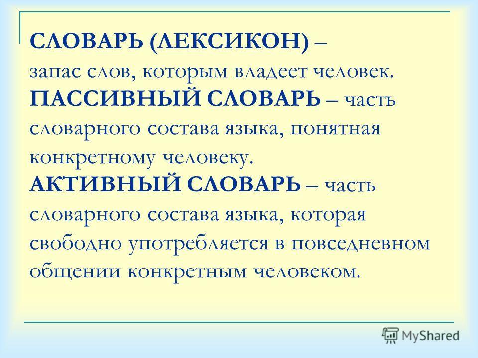 СЛОВАРЬ (ЛЕКСИКОН) – запас слов, которым владеет человек. ПАССИВНЫЙ СЛОВАРЬ – часть словарного состава языка, понятная конкретному человеку. АКТИВНЫЙ СЛОВАРЬ – часть словарного состава языка, которая свободно употребляется в повседневном общении конк