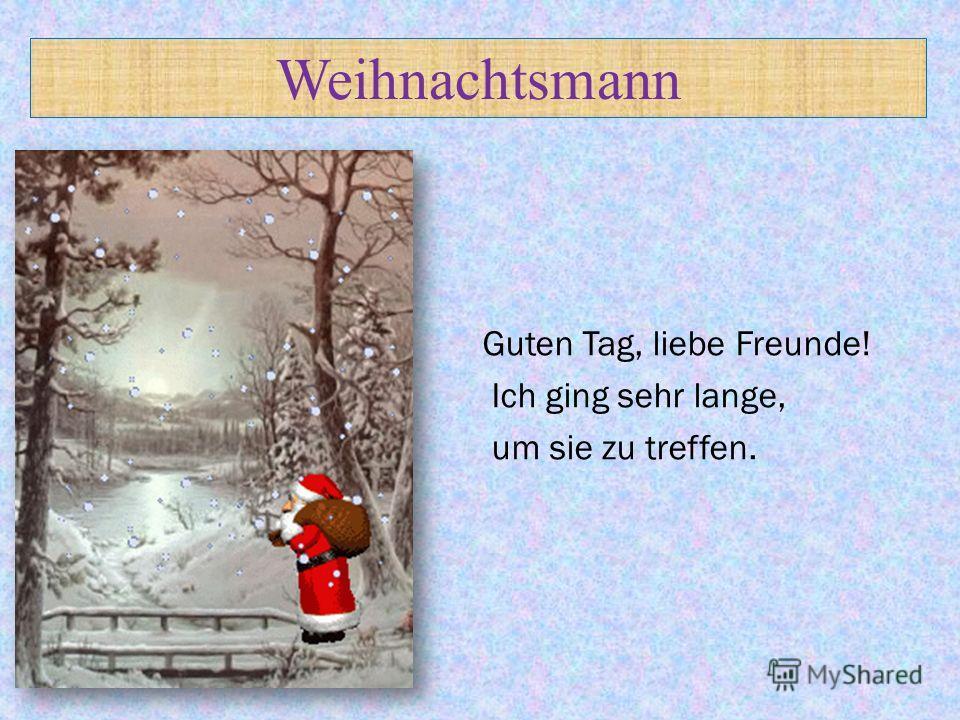Weihnachtsmann Guten Tag, liebe Freunde! Ich ging sehr lange, um sie zu treffen.