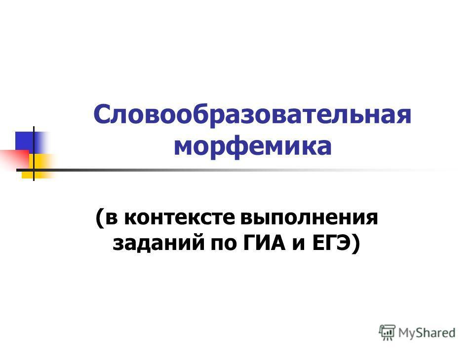 Словообразовательная морфемика (в контексте выполнения заданий по ГИА и ЕГЭ)