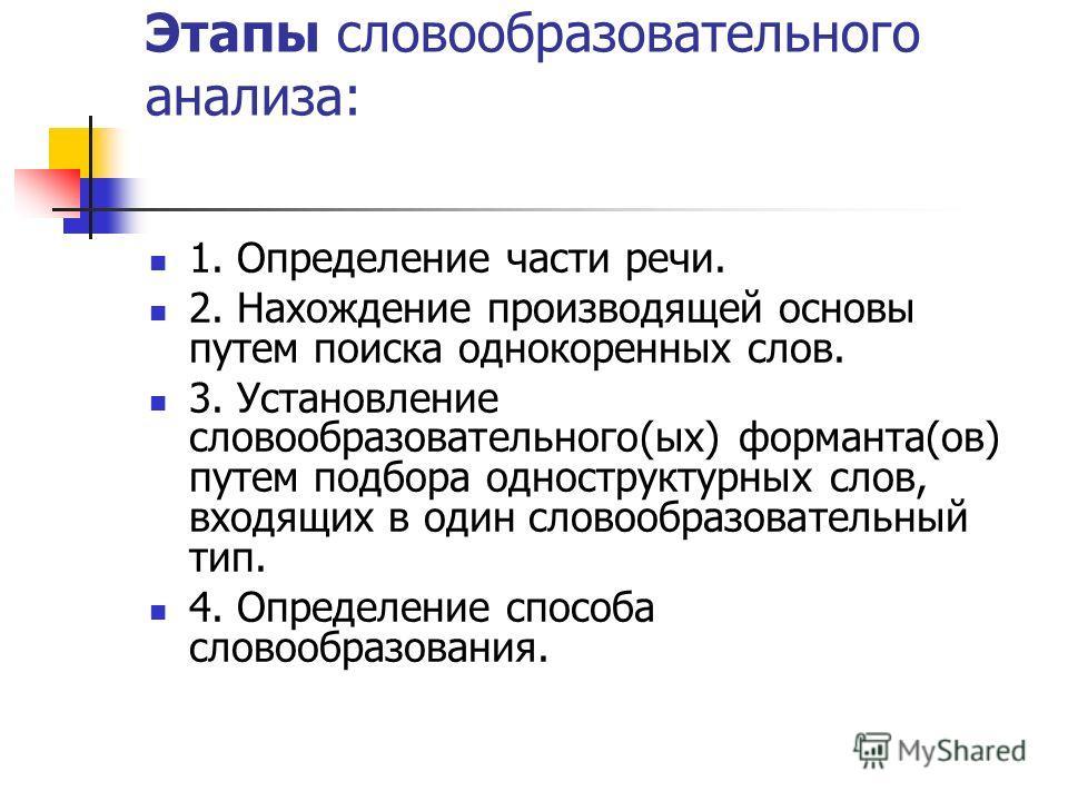 Этапы словообразовательного анализа: 1. Определение части речи. 2. Нахождение производящей основы путем поиска однокоренных слов. 3. Установление словообразовательного(ых) форманта(ов) путем подбора одноструктурных слов, входящих в один словообразова