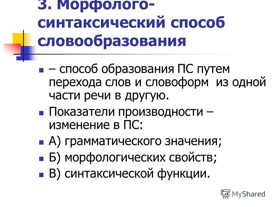 3. Морфолого- синтаксический способ словообразования – способ образования ПС путем перехода слов и словоформ из одной части речи в другую. Показатели производности – изменение в ПС: А) грамматического значения; Б) морфологических свойств; В) синтакси