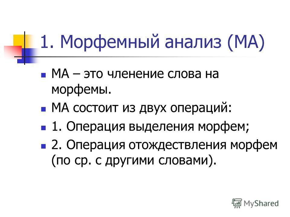1. Морфемный анализ (МА) МА – это членение слова на морфемы. МА состоит из двух операций: 1. Операция выделения морфем; 2. Операция отождествления морфем (по ср. с другими словами).
