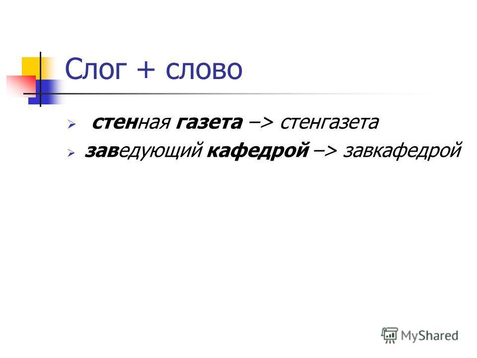 Cлог + слово стенная газета –> стенгазета заведующий кафедрой –> завкафедрой