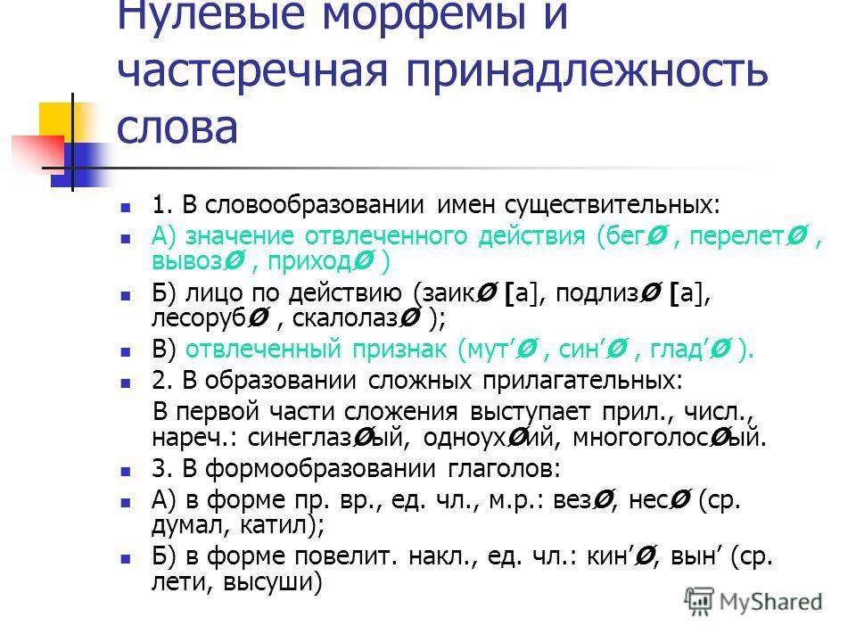 Нулевые морфемы и частеречная принадлежность слова 1. В словообразовании имен существительных: А) значение отвлеченного действия (бегØ, перелетØ, вывозØ, приходØ ) Б) лицо по действию (заикØ [а], подлизØ [а], лесорубØ, скалолазØ ); В) отвлеченный при