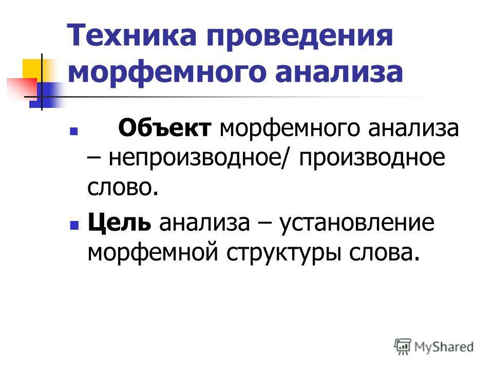Техника проведения морфемного анализа Объект морфемного анализа – непроизводное/ производное слово. Цель анализа – установление морфемной структуры слова.